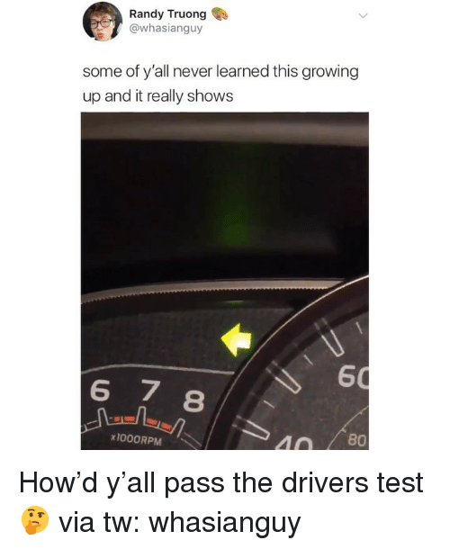 Growing Up, Memes, and Test: Randy Truong  @whasianguy  some of y'all never learned this growing  up and it really shows  60  8  x1000RPM  40 / 80 How'd y'all pass the drivers test 🤔 via tw: whasianguy