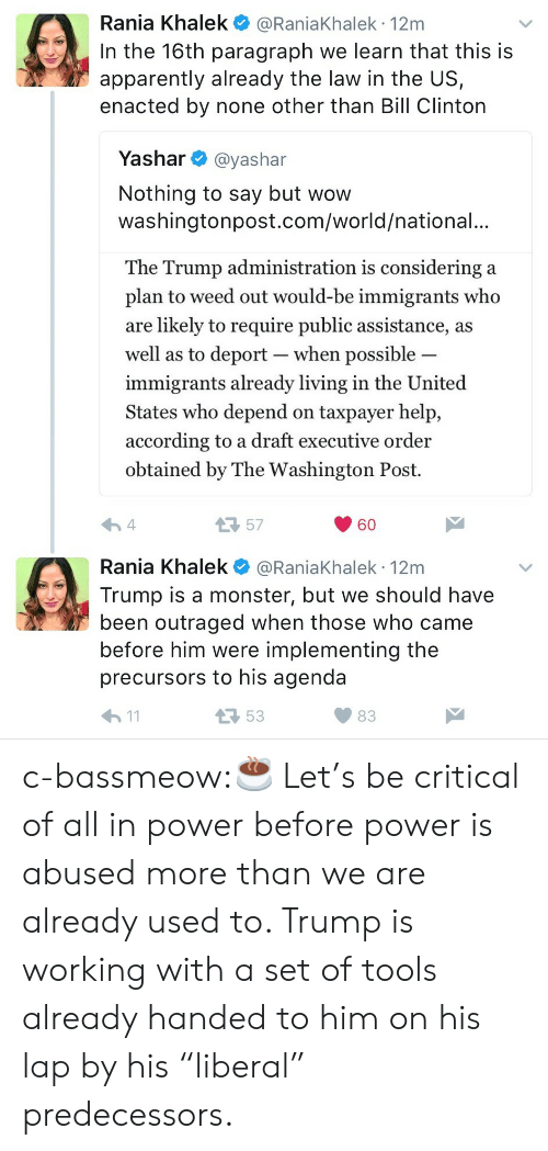 "Apparently, Bill Clinton, and Monster: Rania Khalek @RaniaKhalek 12m  In the 16th paragraph we learn that this is  apparently already the law in the US,  enacted by none other than Bill Clinton  Yashar @yashar  Nothing to say but wow  washingtonpost.com/world/national.  The Trump administration is considering a  plan to weed out would-be immigrants who  are likely to require public assistance, a:s  well as to deport-when possible  immigrants already living in the United  States who depend on taxpayer help,  according to a draft executive order  obtained by The Washington Post.  57  60  Rania Khalek @RaniaKhalek 12m  Trump is a monster, but we should have  been outraged when those who came  before him were implementing the  precursors to his agenda  53  83 c-bassmeow:☕️ Let's be critical of all in power before power is abused more than we are already used to. Trump is working with a set of tools already handed to him on his lap by his ""liberal"" predecessors."