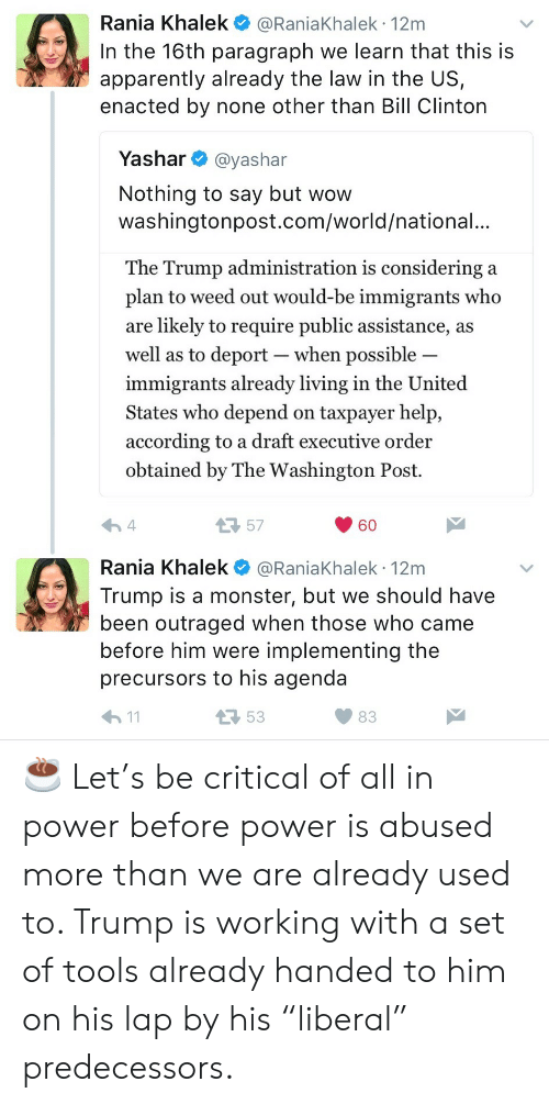 """Apparently, Bill Clinton, and Monster: Rania Khalek @RaniaKhalek 12m  In the 16th paragraph we learn that this is  apparently already the law in the US,  enacted by none other than Bill Clinton  Yashar @yashar  Nothing to say but wow  washingtonpost.com/world/national.  The Trump administration is considering a  plan to weed out would-be immigrants who  are likely to require public assistance, a:s  well as to deport-when possible  immigrants already living in the United  States who depend on taxpayer help,  according to a draft executive order  obtained by The Washington Post.  57  60  Rania Khalek @RaniaKhalek 12m  Trump is a monster, but we should have  been outraged when those who came  before him were implementing the  precursors to his agenda  53  83 ☕️ Let's be critical of all in power before power is abused more than we are already used to. Trump is working with a set of tools already handed to him on his lap by his """"liberal"""" predecessors."""
