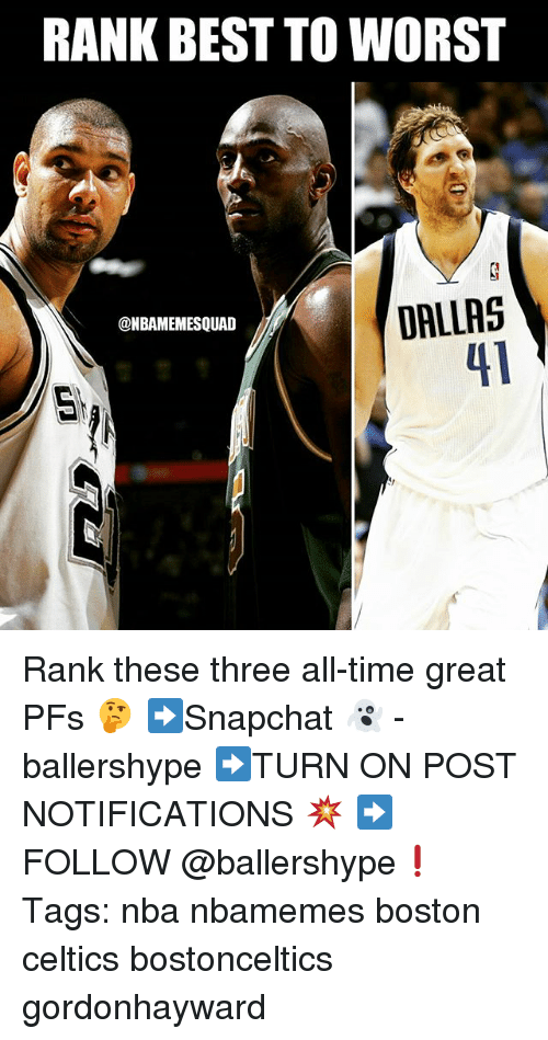 Boston Celtics, Nba, and Best: RANK BEST TO WORST  DALLRS  41  @NBAMEMESQUAD Rank these three all-time great PFs 🤔 ➡Snapchat 👻 - ballershype ➡TURN ON POST NOTIFICATIONS 💥 ➡ FOLLOW @ballershype❗ Tags: nba nbamemes boston celtics bostonceltics gordonhayward