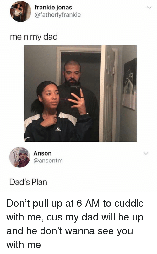 Dad, Memes, and 🤖: rankie jonas  @fatherlyfrankie  me n my dad  Anson  @ansontm  Dad's Plarn Don't pull up at 6 AM to cuddle with me, cus my dad will be up and he don't wanna see you with me