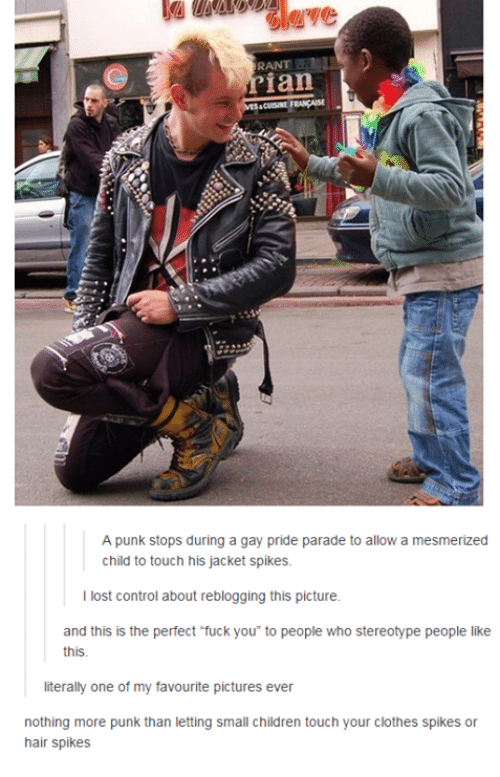 Children, Clothes, and Dank: RANT  ian  A punk stops during a gay pride parade to allow a mesmerized  child to touch his jacket spikes.  I lost control about reblogging this picture.  and this is the perfect fuck you to people who stereotype people like  this.  literally one of my favourite pictures ever  nothing more punk than letting small children touch your clothes spikes or  hair spikes