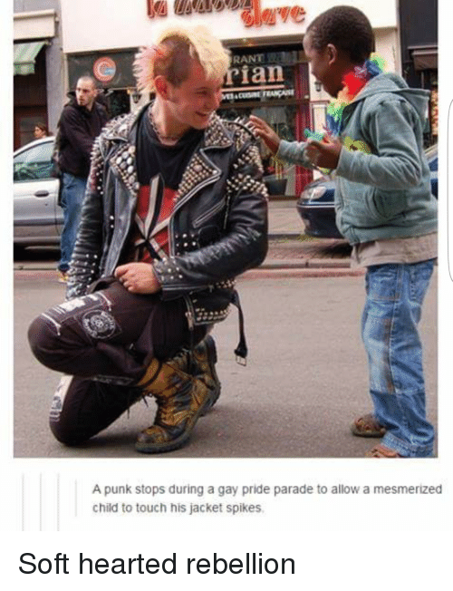 Rebellion, Gay, and Pride: RANT  ian  A punk stops during a gay pride parade to allow a mesmerized  child to touch his jacket spikes Soft hearted rebellion