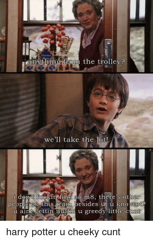 Funny, Harry Potter, and Cunt: ranything from the trolley  we'll take the  lot!  i don t fuckin finko So m8, there's other  people on this train besides up u kno wotG  u aint gettin mufHila u greedy little cum harry potter u cheeky cunt