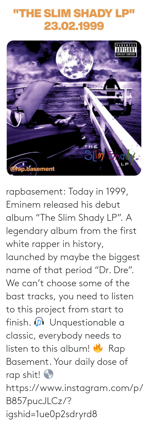 """Eminem, Instagram, and Period: rapbasement:  Today in 1999, Eminem released his debut album """"The Slim Shady LP"""". A legendary album from the first white rapper in history, launched by maybe the biggest name of that period """"Dr. Dre"""".   We can't choose some of the bast tracks, you need to listen to this project from start to finish. 🎧   Unquestionable a classic, everybody needs to listen to this album! 🔥   Rap Basement. Your daily dose of rap shit! 💿  https://www.instagram.com/p/B857pucJLCz/?igshid=1ue0p2sdryrd8"""
