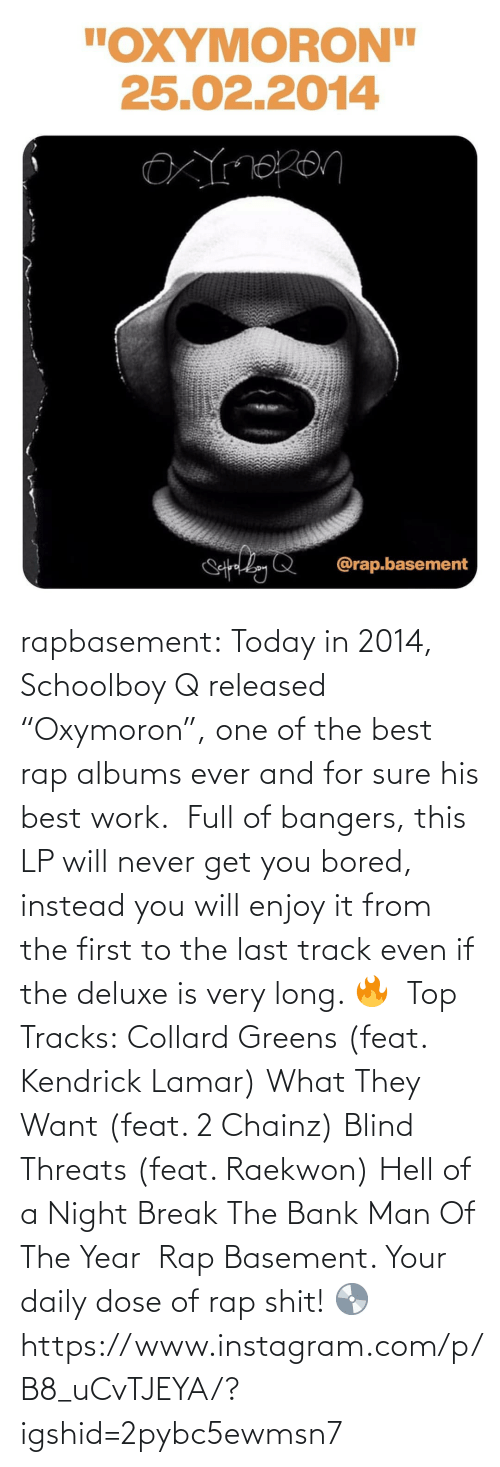 """Bored, Collard Greens, and Instagram: rapbasement:  Today in 2014, Schoolboy Q released """"Oxymoron"""", one of the best rap albums ever and for sure his best work.   Full of bangers, this LP will never get you bored, instead you will enjoy it from the first to the last track even if the deluxe is very long. 🔥   Top Tracks: Collard Greens (feat. Kendrick Lamar) What They Want (feat. 2 Chainz) Blind Threats (feat. Raekwon) Hell of a Night Break The Bank Man Of The Year   Rap Basement. Your daily dose of rap shit! 💿https://www.instagram.com/p/B8_uCvTJEYA/?igshid=2pybc5ewmsn7"""