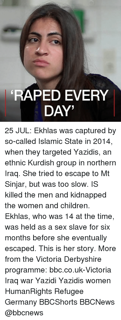 Children, Memes, and Sex: RAPED EVERY  DAY' 25 JUL: Ekhlas was captured by so-called Islamic State in 2014, when they targeted Yazidis, an ethnic Kurdish group in northern Iraq. She tried to escape to Mt Sinjar, but was too slow. IS killed the men and kidnapped the women and children. Ekhlas, who was 14 at the time, was held as a sex slave for six months before she eventually escaped. This is her story. More from the Victoria Derbyshire programme: bbc.co.uk-Victoria Iraq war Yazidi Yazidis women HumanRights Refugee Germany BBCShorts BBCNews @bbcnews