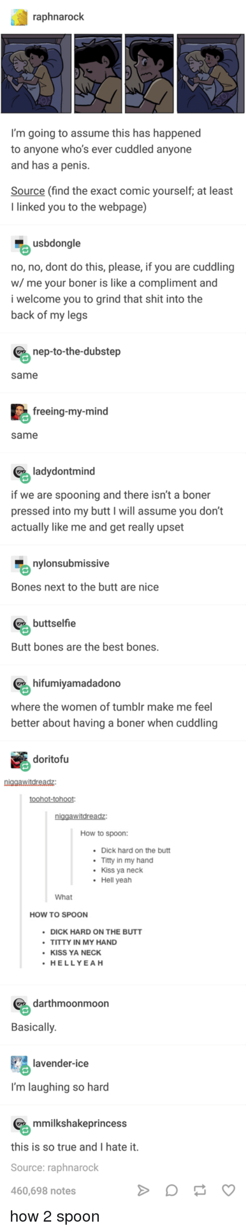 Boner, Bones, and Butt: raphnarock  I'm going to assume this has happened  to anyone who's ever cuddled anyone  and has a penis  Source (find the exact comic yourself, at least  I linked you to the webpage)  usbdongle  no, no, dont do this, please, if you are cuddling  w/ me your boner is like a compliment and  i welcome you to grind that shit into the  back of my legs  nep-to-the-dubstep  same  freeing-my-mind  same  ladydontmind  if we are spooning and there isn't a boner  pressed into my butt I will assume you don't  actually like me and get really upset  nylonsubmissive  Bones next to the butt are nice  buttselfie  Butt bones are the best bones  hifumiyamadadono  where the women of tumblr make me feel  better about having a boner when cuddling  doritofu  toohot-tohoot  How to spoon:  Dick hard on the butt  Titty in my hand  Kiss ya neck  Hell yeah  .  What  HOW TO SPOON  DICK HARD ON THE BUTT  TITTY IN MY HAND  KISS YA NECK  HELLYEAH  darthmoonmoon  Basically  lavender-ice  I'm laughing so hard  mmilkshakeprincess  this is so true and I hate it  Source: raphnarock  460,698 notes how 2 spoon