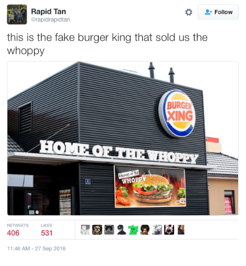 Burger King, Fake, and King: Rapid Tan  @rapidrapidtan  Follow  this is the fake burger king that sold us the  whoppy  BURGER  XING  HOMEO  WHOPPY  RETWEETS LKES  406  531  1:46 AM-27 Sep 2016