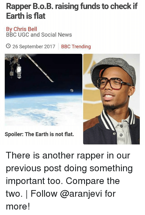 B.o.B, Memes, and News: Rapper B.o.B. raising funds to check if  Earth is flat  By Chris Bell  BBC UGC and Social News  O 26 September 2017  BBC Trending  Spoiler: The Earth is not flat. There is another rapper in our previous post doing something important too. Compare the two. | Follow @aranjevi for more!