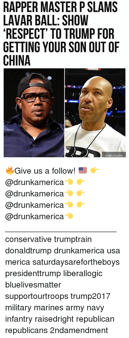 Master P, Memes, and Respect: RAPPER MASTER P SLAMS  LAVAR BALL: SHOW  RESPECT' TO TRUMP FOR  GETTING YOUR SON OUT OF  CHINA  Getty/Getty 🔥Give us a follow! 🇺🇸 👉@drunkamerica👈 👉@drunkamerica👈 👉@drunkamerica👈 👉@drunkamerica👈 ________________________ conservative trumptrain donaldtrump drunkamerica usa merica saturdaysarefortheboys presidenttrump liberallogic bluelivesmatter supportourtroops trump2017 military marines army navy infantry raisedright republican republicans 2ndamendment