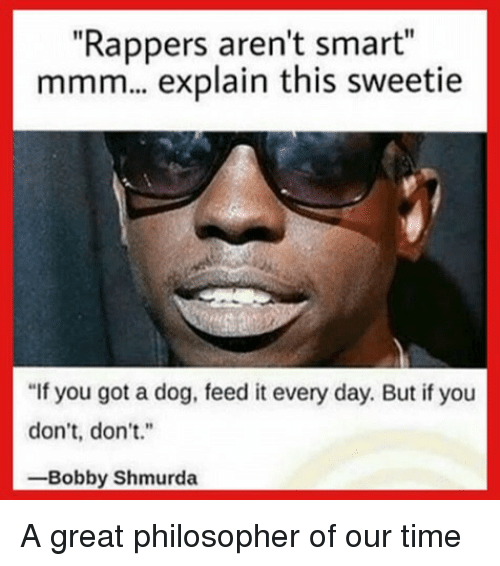 """Bobby Shmurda, Memes, and Time: """"Rappers aren't smar  mmm... explain this sweetie  t""""  """"If you got a dog, feed it every day. But if you  don't, don't.""""  -Bobby Shmurda A great philosopher of our time"""