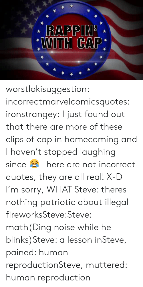 Sorry, Target, and Tumblr: RAPPIN.  WITH CAP: worstlokisuggestion:  incorrectmarvelcomicsquotes:  ironstrangey:  I just found out that there are more of these clips of cap in homecoming and I haven't stopped laughing since 😂  There are not incorrect quotes, they are all real! X-D  I'm sorry, WHAT  Steve: theres nothing patriotic about illegal fireworksSteve:Steve: math(Ding noise while he blinks)Steve: a lesson inSteve, pained: human reproductionSteve, muttered: human reproduction