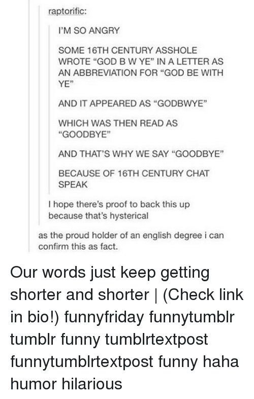 """Funny, God, and Memes: raptorific:  I'M SO ANGRY  SOME 16TH CENTURY ASSHOLE  WROTE """"GOD B W YE"""" IN A LETTER AS  AN ABBREVIATION FOR """"GOD BE WITH  YE""""  AND IT APPEARED AS """"GODBWYE""""  WHICH WAS THEN READ AS  """"GOODBYE""""  AND THAT'S WHY WE SAY """"GOODBYE""""  BECAUSE OF 16TH CENTURY CHAT  SPEAK  I hope there's proof to back this up  because that's hysterical  as the proud holder of an english degree i can  confirm this as fact. Our words just keep getting shorter and shorter   (Check link in bio!) funnyfriday funnytumblr tumblr funny tumblrtextpost funnytumblrtextpost funny haha humor hilarious"""