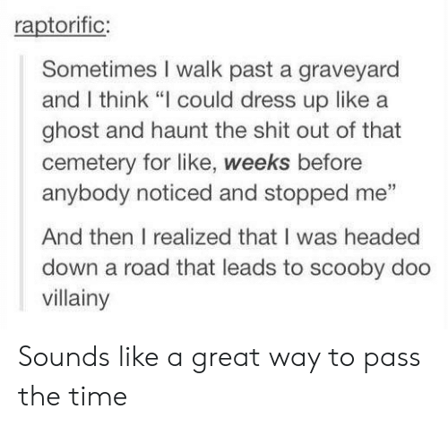 """Scooby Doo, Shit, and Dress: raptorific;  Sometimes I walk past a graveyard  and I think """"I could dress up like a  ghost and haunt the shit out of that  cemetery for like, weeks before  anybody noticed and stopped me""""  And then I realized that I was headed  down a road that leads to scooby doo  villainy Sounds like a great way to pass the time"""