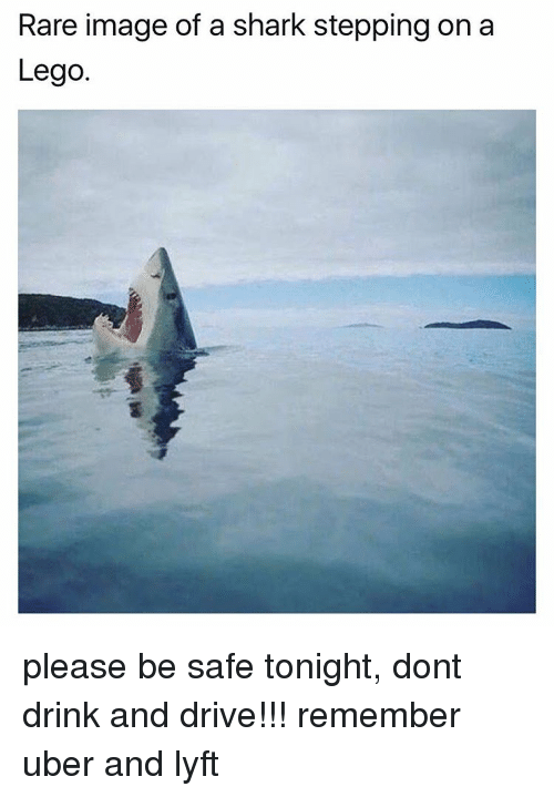 Lego, Uber, and Shark: Rare image of a shark stepping on a  Lego please be safe tonight, dont drink and drive!!! remember uber and lyft