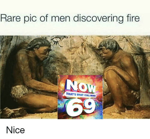 Fire, Memes, and Music: Rare pic of men discovering fire  Ow  THAT'S WHAT I CALL MUSIC  6 Nice