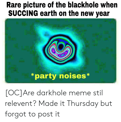Meme, New Year's, and Party: Rare picture of the blackhole when  SUCCING earth on the new year  *party noises* [OC]Are darkhole meme stil relevent? Made it Thursday but forgot to post it
