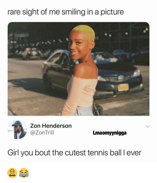 Memes, Girl, and Tennis: rare sight of me smiling in a picture  Zon Henderson  @ZonTril  Lmaomyynigga  Girl you bout the cutest tennis ball I ever 😩😂