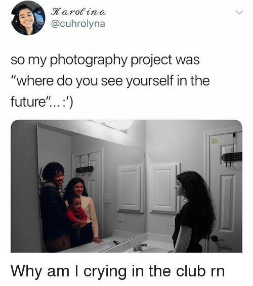 "Club, Crying, and Future: Rarofina  @cuhrolyna  so my photography project was  ""where do you see yourself in the  future"".. .') Why am I crying in the club rn"