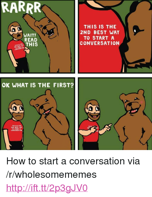 "Best, How To, and Http: RARRR  THIS IS THE  2ND BEST WAY  TO START A  CONVERSATION  WAIT!  READ  CONVCRBATION  OK WHAT IS THE FIRST?  THIS THE  2ND BEST WAY  THIS  TO START  COHVERSRTION <p>How to start a conversation via /r/wholesomememes <a href=""http://ift.tt/2p3gJV0"">http://ift.tt/2p3gJV0</a></p>"