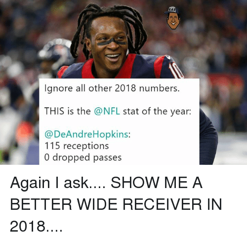 Nfl, Ask, and All: RAS  lgnore all other 2018 numbers.  THIS is the @NFL stat of the year:  @DeAndreHopkins:  115 receptions  0 dropped passes Again I ask....  SHOW ME A BETTER WIDE RECEIVER IN 2018....