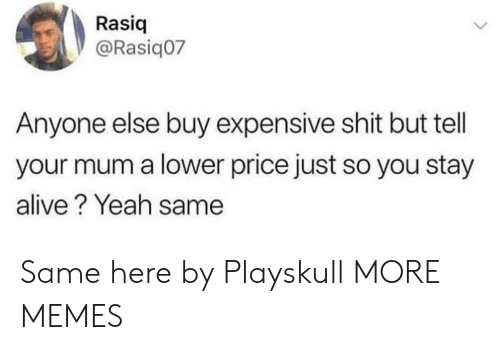 Alive, Dank, and Memes: Rasiq  @Rasiq07  Anyone else buy expensive shit but tell  your mum a lower price just so you stay  alive? Yeah same Same here by Playskull MORE MEMES