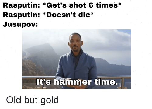History, Time, and Old: Rasputin: *Get's shot 6 times*  Rasputin: *Doesn't die*  Jusupov:  It's hammer time.