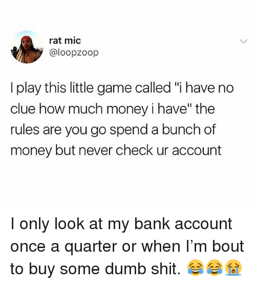 "Dumb, Memes, and Money: rat mic  @loopzoop  I play this little game called ""i have no  clue how much money i have"" the  rules are you go spend a bunch of  money but never check ur account I only look at my bank account once a quarter or when I'm bout to buy some dumb shit. 😂😂😭"