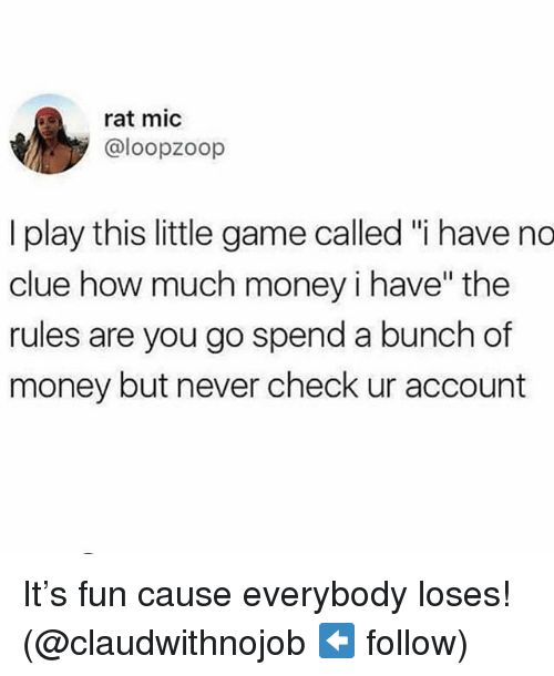 "Money, Game, and Girl Memes: rat mic  @loopzoop  I play this little game called ""i have no  clue how much money i have"" the  rules are you go spend a bunch of  money but never check ur account It's fun cause everybody loses! (@claudwithnojob ⬅️ follow)"