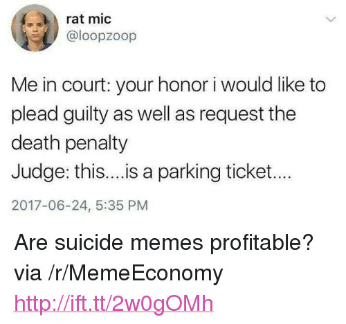 """Memes, Death, and Http: rat mic  @loopzoop  Me in court: your honor i would like to  plead guilty as well as request the  death penalty  Judge: this....is a parking ticket...  2017-06-24, 5:35 PM <p>Are suicide memes profitable? via /r/MemeEconomy <a href=""""http://ift.tt/2w0gOMh"""">http://ift.tt/2w0gOMh</a></p>"""