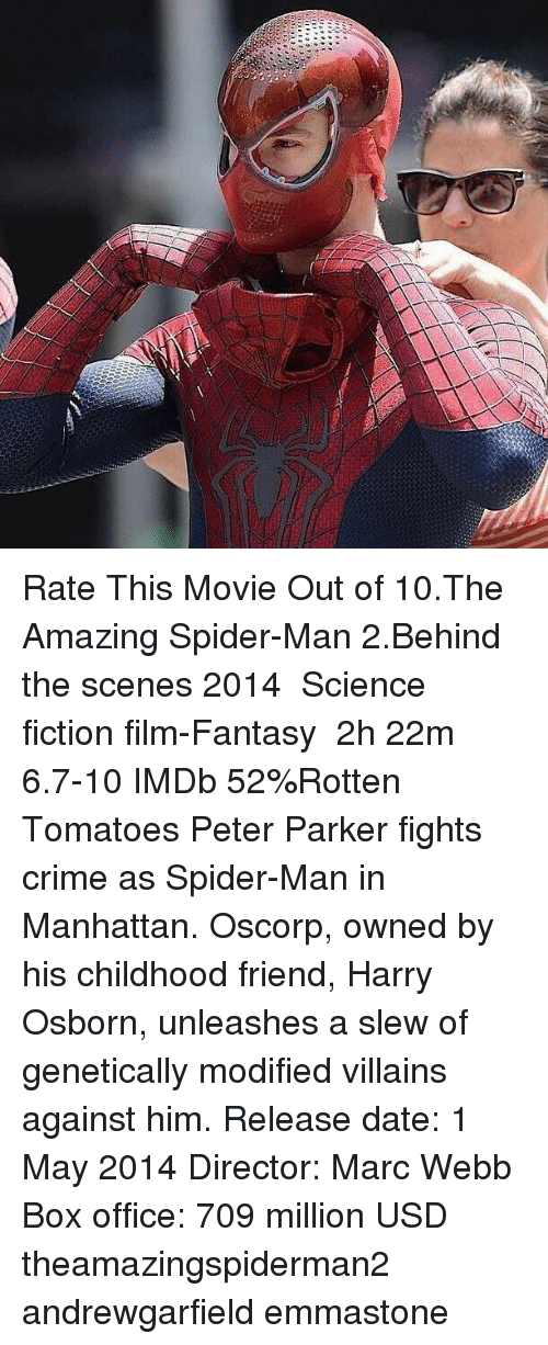 Crime, Memes, and Spider: Rate This Movie Out of 10.The Amazing Spider-Man 2.Behind the scenes 2014 ‧ Science fiction film-Fantasy ‧ 2h 22m 6.7-10 IMDb 52%Rotten Tomatoes Peter Parker fights crime as Spider-Man in Manhattan. Oscorp, owned by his childhood friend, Harry Osborn, unleashes a slew of genetically modified villains against him. Release date: 1 May 2014 Director: Marc Webb Box office: 709 million USD theamazingspiderman2 andrewgarfield emmastone