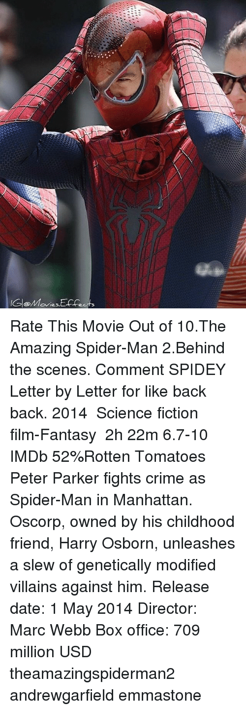 Crime, Memes, and Spider: Rate This Movie Out of 10.The Amazing Spider-Man 2.Behind the scenes. Comment SPIDEY Letter by Letter for like back back. 2014 ‧ Science fiction film-Fantasy ‧ 2h 22m 6.7-10 IMDb 52%Rotten Tomatoes Peter Parker fights crime as Spider-Man in Manhattan. Oscorp, owned by his childhood friend, Harry Osborn, unleashes a slew of genetically modified villains against him. Release date: 1 May 2014 Director: Marc Webb Box office: 709 million USD theamazingspiderman2 andrewgarfield emmastone