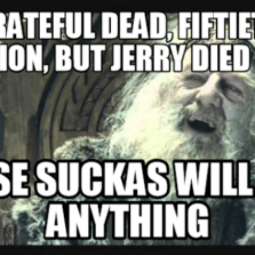 Jerry, Jerri, and Grateful Dead Meme: RATEFULDEADAFIFTIE  ON BUT JERRY DIED  WILL  ANYTHING
