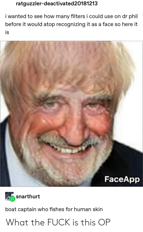 Boat, How, and Dr Phil: ratguzzler-deactivated 20181213  i wanted to see how many filters i could use on dr phil  before it would atop recognizing it as a face so here it  is  FaceApp  snarthurt  boat captain who fishes for human skin What the FUCK is this OP