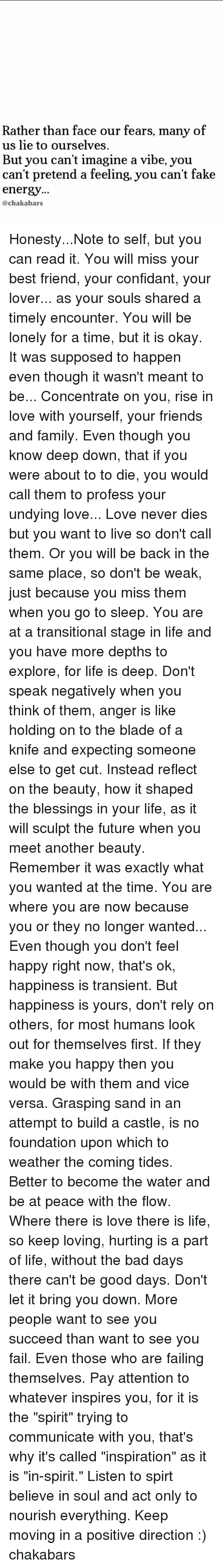 """Bad, Best Friend, and Blade: Rather than face our fears, many of  us lie to ourselves.  But you can't imagine a vibe, you  can't pretend a feeling, you can't fake  energy...  @chakabars Honesty...Note to self, but you can read it. You will miss your best friend, your confidant, your lover... as your souls shared a timely encounter. You will be lonely for a time, but it is okay. It was supposed to happen even though it wasn't meant to be... Concentrate on you, rise in love with yourself, your friends and family. Even though you know deep down, that if you were about to to die, you would call them to profess your undying love... Love never dies but you want to live so don't call them. Or you will be back in the same place, so don't be weak, just because you miss them when you go to sleep. You are at a transitional stage in life and you have more depths to explore, for life is deep. Don't speak negatively when you think of them, anger is like holding on to the blade of a knife and expecting someone else to get cut. Instead reflect on the beauty, how it shaped the blessings in your life, as it will sculpt the future when you meet another beauty. Remember it was exactly what you wanted at the time. You are where you are now because you or they no longer wanted... Even though you don't feel happy right now, that's ok, happiness is transient. But happiness is yours, don't rely on others, for most humans look out for themselves first. If they make you happy then you would be with them and vice versa. Grasping sand in an attempt to build a castle, is no foundation upon which to weather the coming tides. Better to become the water and be at peace with the flow. Where there is love there is life, so keep loving, hurting is a part of life, without the bad days there can't be good days. Don't let it bring you down. More people want to see you succeed than want to see you fail. Even those who are failing themselves. Pay attention to whatever inspires you, for it is the """"spirit"""" t"""