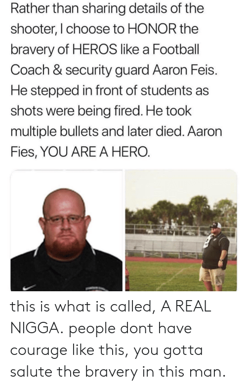 What Is, Courage, and The Shooter: Rather than sharing details of the  shooter, I choose to HONOR the  bravery of HEROS like a Footbal  Coach & security guard Aaron Feis.  He stepped in front of students as  shots were being fired. He took  multiple bullets and later died. Aaron  Fies, YOU ARE A HERO this is what is called, A REAL NIGGA.  people dont have courage like this, you gotta salute the bravery in this man.