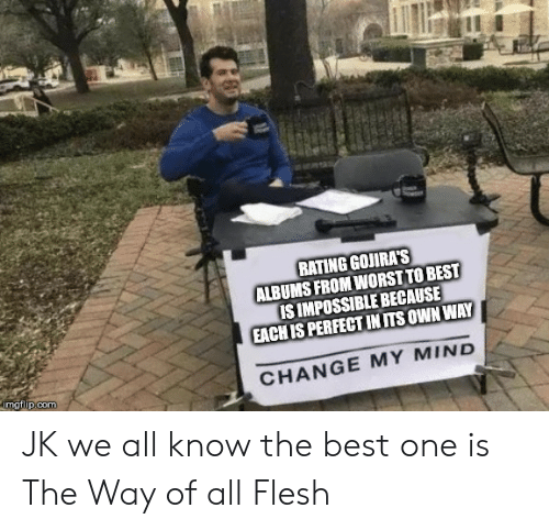 Best, Change, and Mind: RATING GOJIRAS  ALBUMS FROM WORST TO BEST  IS IMPOSSIBLE BECAUSE  EACH IS PERFECT IN ITS OWN WAY  CHANGE MY MIND  mgtlup:com JK we all know the best one is The Way of all Flesh