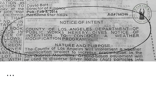 Memes, News, and Book: RATION as  CTION TO David Battis  ney of the Director of F  f sale that Pub:  OR  16  californio Psdena Star NeRs  1: TH  dena Star News  Ad#766246  NOTICE OF INTENT  TA  OF  BOOK COUNTY OF LOS ANGELES DEPARTMENT OF  DS.IN PUBLIC WORKS HEREBY GIVES NOTICE OF  ER OFINTENTIONTO CONDUCTA WEATHER  LLOWS: MODIFICATION PROGRAM  EREON  LL은権  MODIFICATION PROGRAM  Y LINE  NATURE AND PURPOSE  CORNER The County of LOS Angeles will implement  RAL  LOT, 11  er  anion in the  STOUnd-based equipment will  EL WITH be used to disperse Silver lodide (Agl) particles into  odlfication proiect to increasep ...