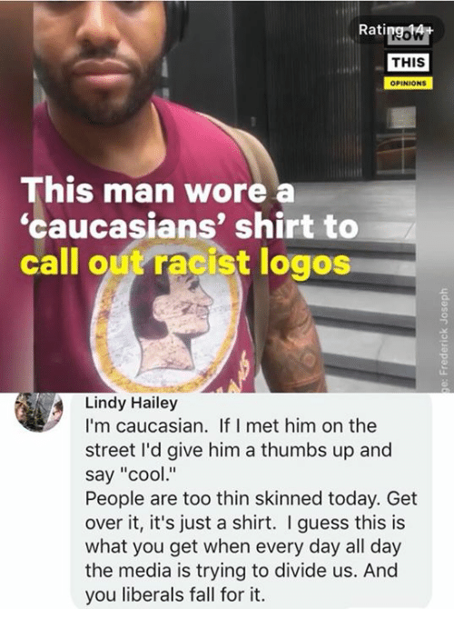 "Fall, Memes, and Caucasian: Ratipgowt  THIS  OPINIONS  This man wore  'caucasians' shirt to  call out racist logos  Lindy Hailey  I'm caucasian. If I met him on the  street I'd give him a thumbs up and  say ""cool""  People are too thin skinned today. Get  over it, it's just a shirt. I guess this is  what you get when every day all day  the media is trying to divide us. And  you liberals fall for it."