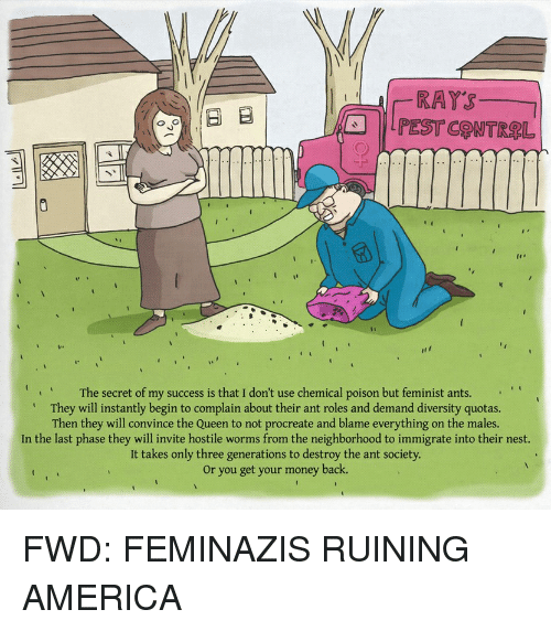 Forwardsfromgrandma, Ant, and Secret: RATS  Ed B  Q G  The secret of my success is that I don't use chemical poison but feminist ants.  They will instantly begin to complain about their ant roles and demand diversity quotas.  Then they will convince the Queen to not procreate and blame everything on the males.  In the last phase they will invite hostile worms from the neighborhood to immigrate into their nest.  It takes only three generations to destroy the ant society.  or you get your money back. FWD: FEMINAZIS RUINING AMERICA
