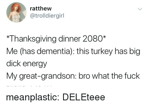 Big Dick, Energy, and Thanksgiving: ratthew  @trolldiergirl  *Thanksgiving dinner 2080*  Me (has dementia): this turkey has big  dick energy  My great-grandson: bro what the fuck meanplastic: DELEteee