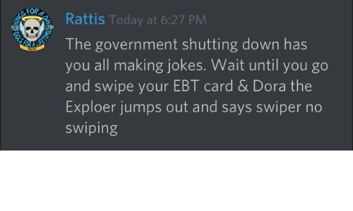 Dora, Jokes, and Today: Rattis Today at 6:27 PM  The government shutting down has  you all making jokes. Wait until you go  and swipe your EBT card & Dora the  Exploer jumps out and says swiper no  swiping