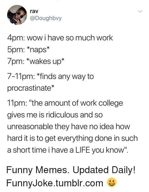 "College, Funny, and Life: rav  @Doughbvy  4pm: wow i have so much work  7pm: *wakes up*  7-Tlpm: ""Tinds any way to  procrastinate*  11pm: ""the amount of work college  gives me is ridiculous and so  unreasonable they have no idea how  hard it is to get everything done in such  a short time i have a LIFE you know' Funny Memes. Updated Daily! ⇢ FunnyJoke.tumblr.com 😀"