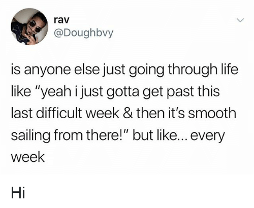 "Life, Smooth, and Yeah: rav  @Doughbvy  is anyone else just going through life  like ""yeah i just gotta get past this  last difficult week & then it's smooth  sailing from there!"" but like... every  week Hi"