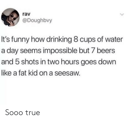 Drinking, Funny, and True: rav  @Doughbvy  It's funny how drinking 8 cups of water  a day seems impossible but 7 beers  and 5 shots in two hours goes down  like a fat kid on a seesaw. Sooo true