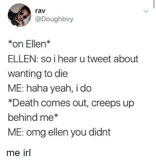 Omg, Yeah, and Death: rav  @Doughbvy  *on Ellen  ELLEN: so i hear u tweet about  wanting to die  ME: haha yeah, i do  *Death comes out, creeps up  behind me*  ME: omg ellen you didnt me irl