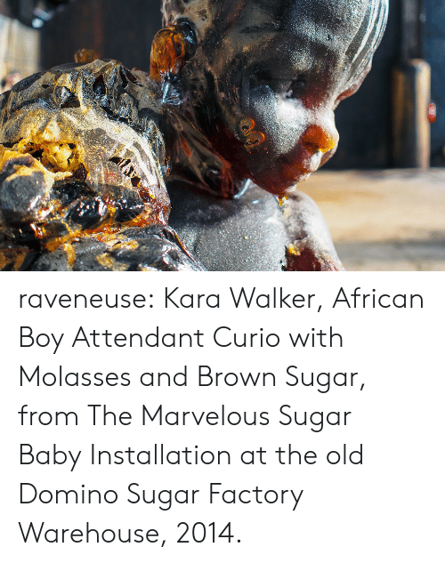 Tumblr, Blog, and Http: raveneuse: Kara Walker, African Boy Attendant Curio with Molasses and Brown Sugar, from The Marvelous Sugar BabyInstallation at the old Domino Sugar Factory Warehouse, 2014.