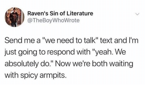"""Yeah, Ravens, and Text: Raven's Sin of Literature  @TheBoyWhoWrote  Send me a """"we need to talk"""" text and I'm  just going to respond with """"yeah. We  absolutely do."""" Now we're both waiting  with spicy armpits."""