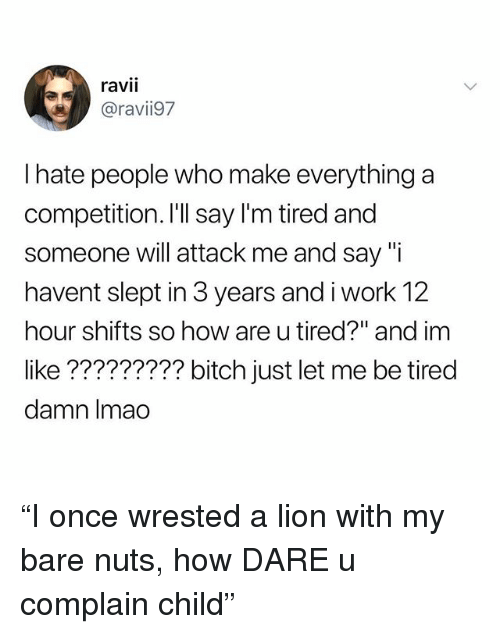 """Bitch, Work, and Lion: ravii  ravi97  I hate people who make everything a  competition. I'll say I'm tired and  someone will attack me and say """"i  havent slept in 3 years and i work 12  hour shifts so how are u tired?"""" and im  like ????????? bitch just let me be tired  damn Imao """"I once wrested a lion with my bare nuts, how DARE u complain child"""""""